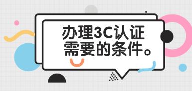 3C认证需要的条件